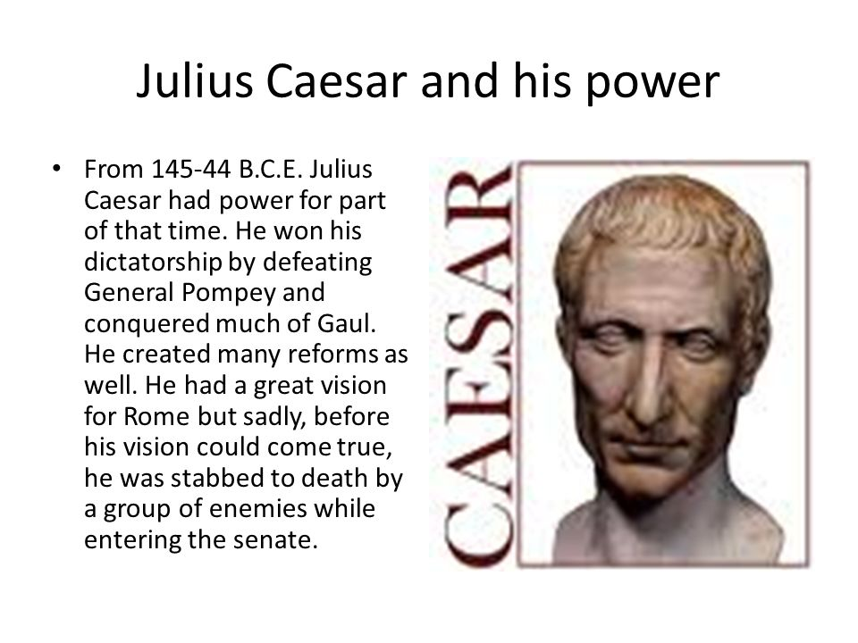 Julius Caesar and his power From B.C.E. Julius Caesar had power for part of that time.