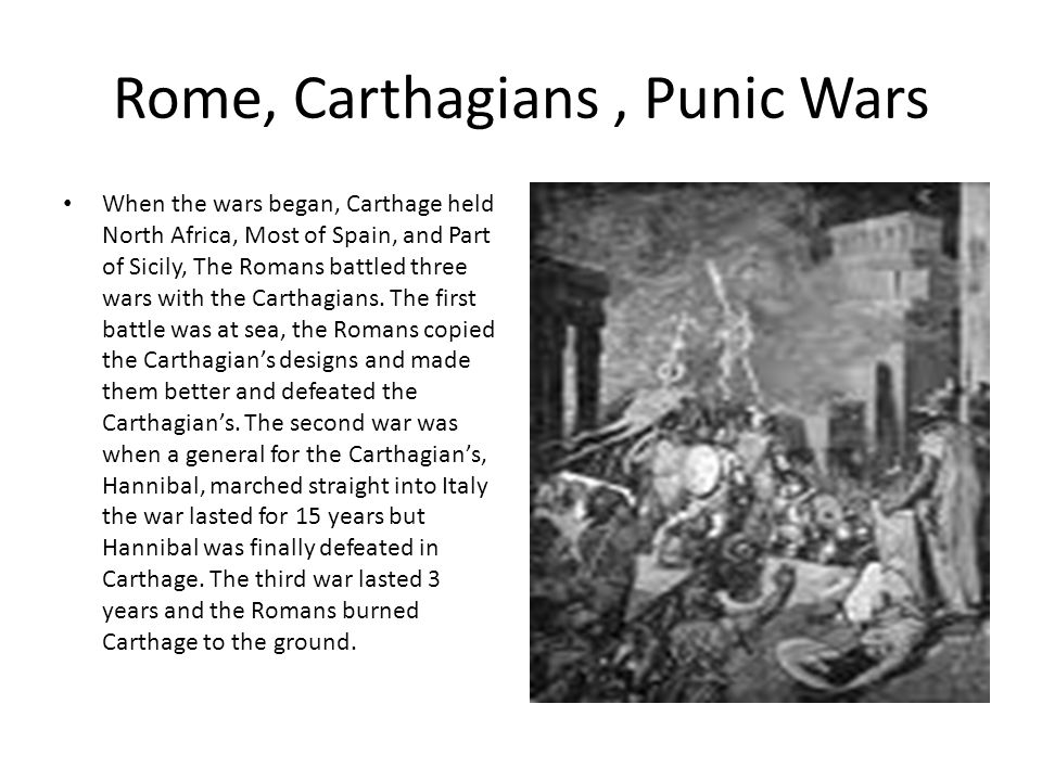 Rome, Carthagians, Punic Wars When the wars began, Carthage held North Africa, Most of Spain, and Part of Sicily, The Romans battled three wars with the Carthagians.