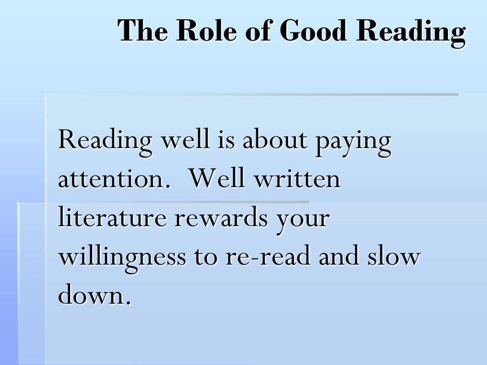 The Role of Good Reading Reading well is about paying attention. Well written literature rewards your willingness to re-read and slow down.