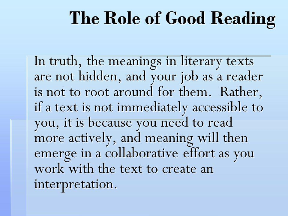 The Role of Good Reading In truth, the meanings in literary texts are not hidden, and your job as a reader is not to root around for them. Rather, if