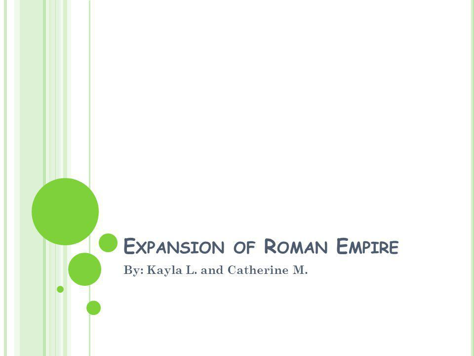 E XPANSION OF R OMAN E MPIRE By: Kayla L. and Catherine M.