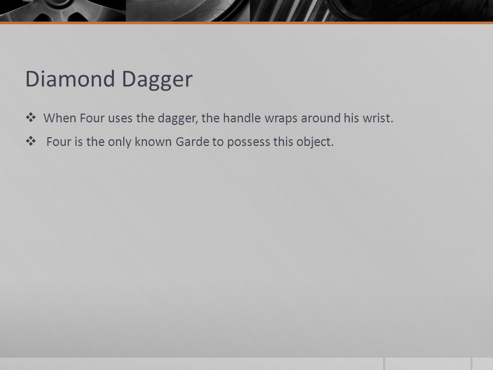 Diamond Dagger  When Four uses the dagger, the handle wraps around his wrist.  Four is the only known Garde to possess this object.