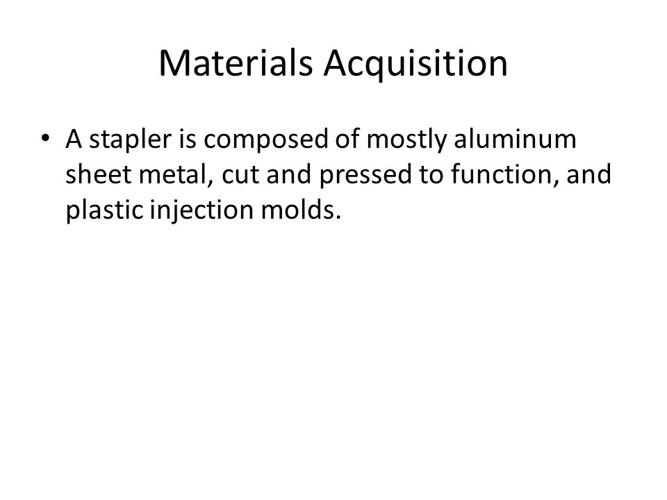 Materials Acquisition A stapler is composed of mostly aluminum sheet metal, cut and pressed to function, and plastic injection molds.