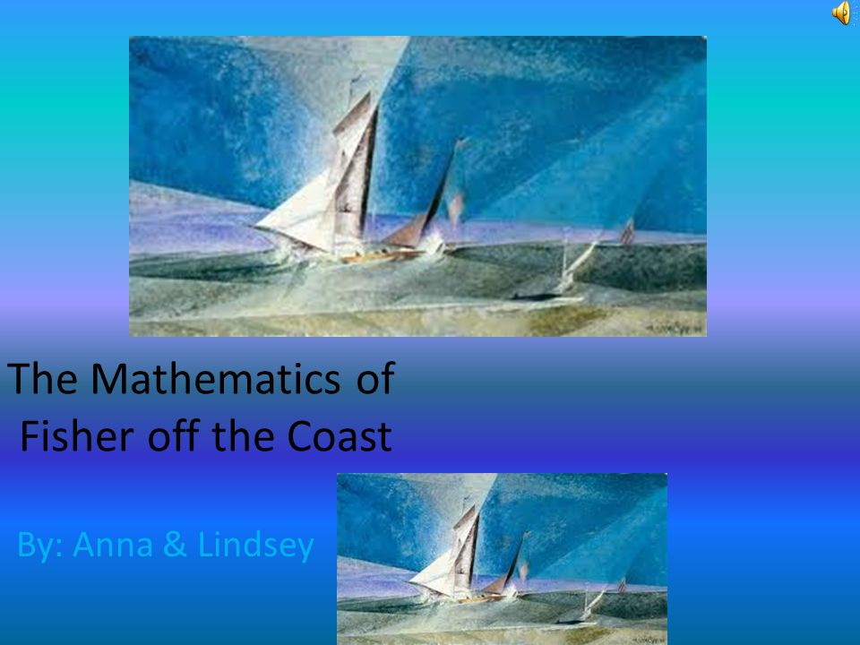 The Mathematics of Fisher off the Coast By: Anna & Lindsey
