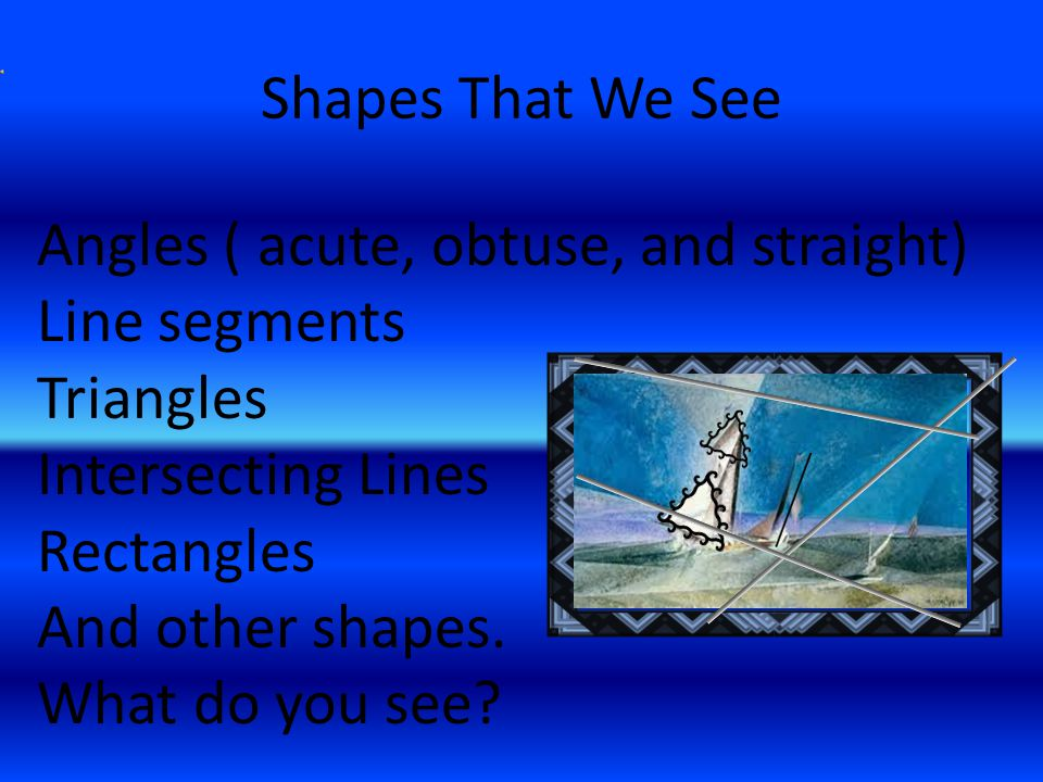 Shapes That We See Angles ( acute, obtuse, and straight) Line segments Triangles Intersecting Lines Rectangles And other shapes.