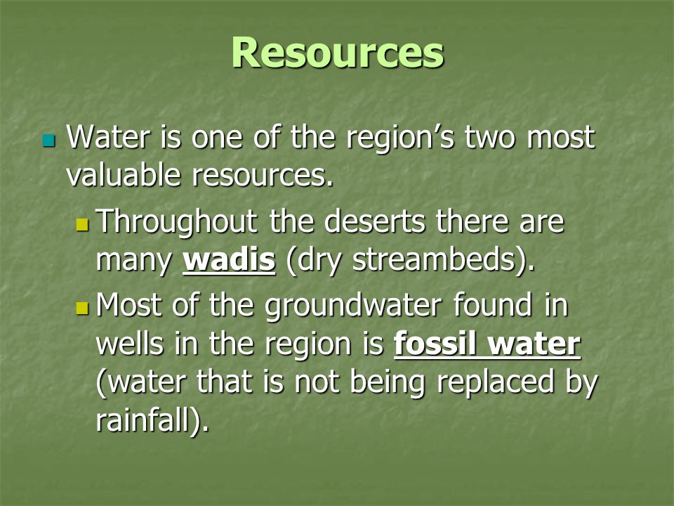 Resources Water is one of the region's two most valuable resources. Water is one of the region's two most valuable resources. Throughout the deserts t