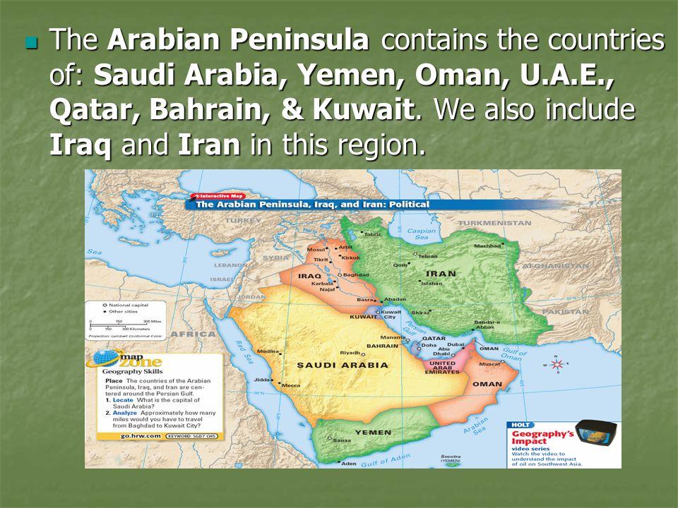 The Arabian Peninsula contains the countries of: Saudi Arabia, Yemen, Oman, U.A.E., Qatar, Bahrain, & Kuwait. We also include Iraq and Iran in this re