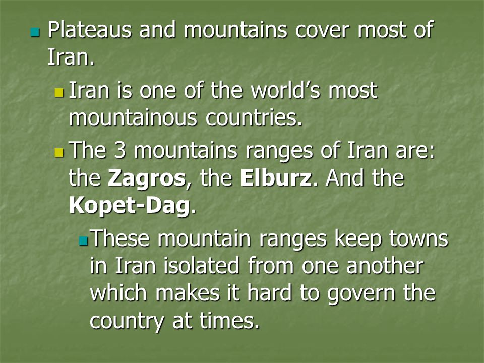 Plateaus and mountains cover most of Iran. Plateaus and mountains cover most of Iran. Iran is one of the world's most mountainous countries. Iran is o