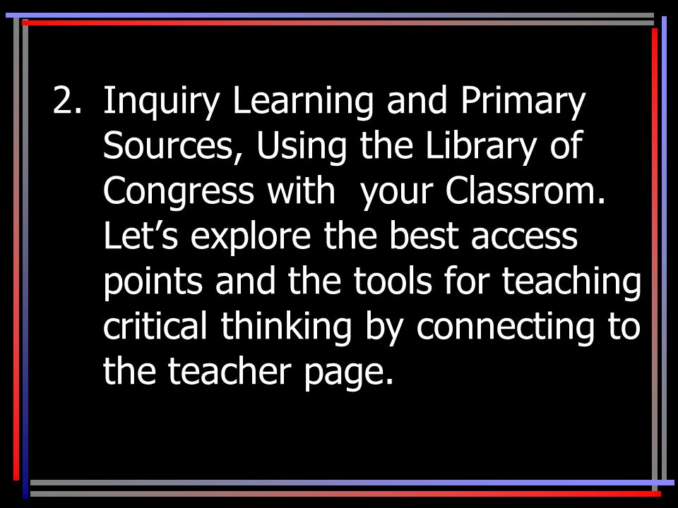 2.Inquiry Learning and Primary Sources, Using the Library of Congress with your Classrom.