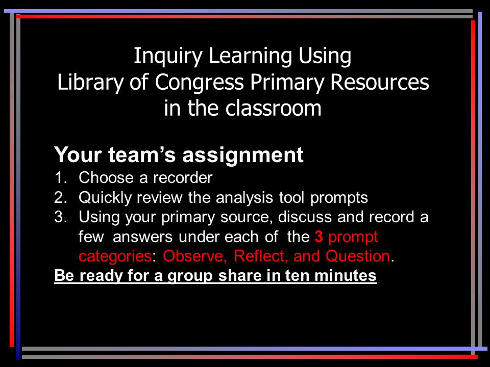 Inquiry Learning Using Library of Congress Primary Resources in the classroom Your team's assignment 1.Choose a recorder 2.Quickly review the analysis tool prompts 3.Using your primary source, discuss and record a few answers under each of the 3 prompt categories: Observe, Reflect, and Question.