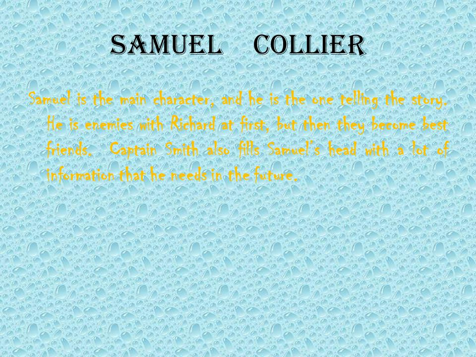 SamuelCollier Samuel is the main character, and he is the one telling the story. He is enemies with Richard at first, but then they become best friend