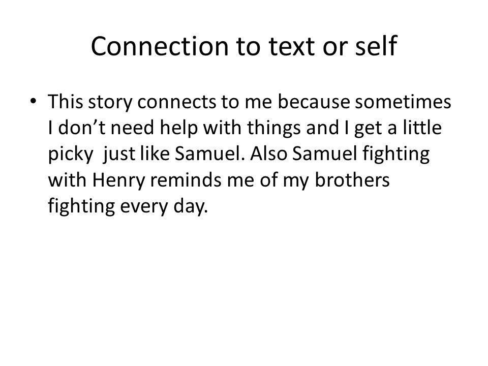 Connection to text or self This story connects to me because sometimes I don't need help with things and I get a little picky just like Samuel. Also S