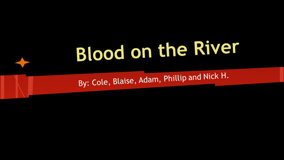 Blood on the River By: Cole, Blaise, Adam, Phillip and Nick H.