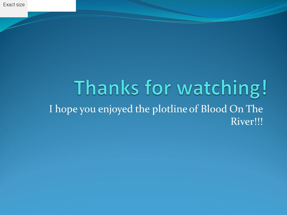 I hope you enjoyed the plotline of Blood On The River!!! Exact size