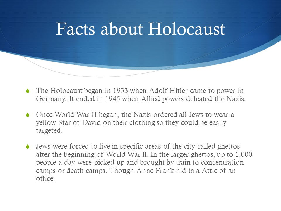 Facts about Holocaust  The Holocaust began in 1933 when Adolf Hitler came to power in Germany.
