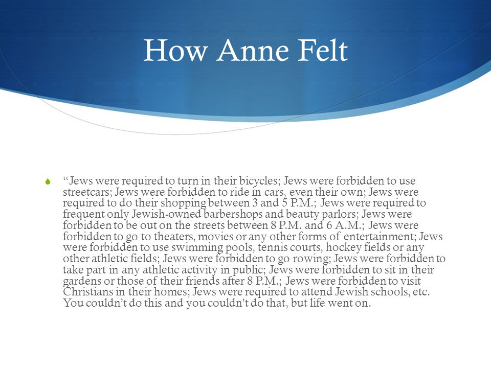 How Anne Felt  Jews were required to turn in their bicycles; Jews were forbidden to use streetcars; Jews were forbidden to ride in cars, even their own; Jews were required to do their shopping between 3 and 5 P.M.; Jews were required to frequent only Jewish-owned barbershops and beauty parlors; Jews were forbidden to be out on the streets between 8 P.M.