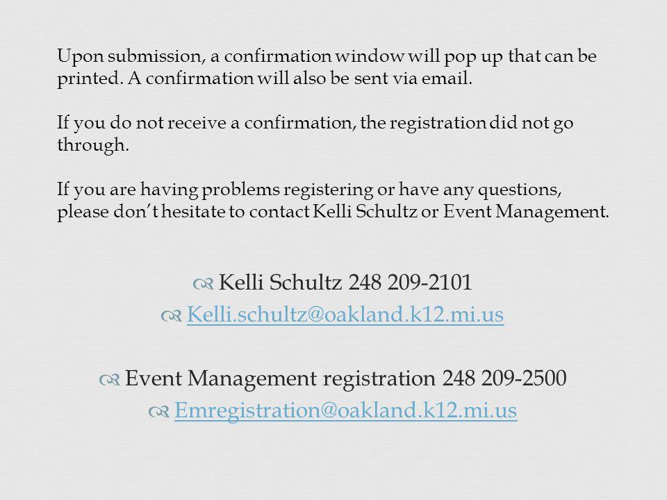 Kelli Schultz 248 209-2101  Kelli.schultz@oakland.k12.mi.us Kelli.schultz@oakland.k12.mi.us  Event Management registration 248 209-2500  Emregistration@oakland.k12.mi.us Emregistration@oakland.k12.mi.us Upon submission, a confirmation window will pop up that can be printed.