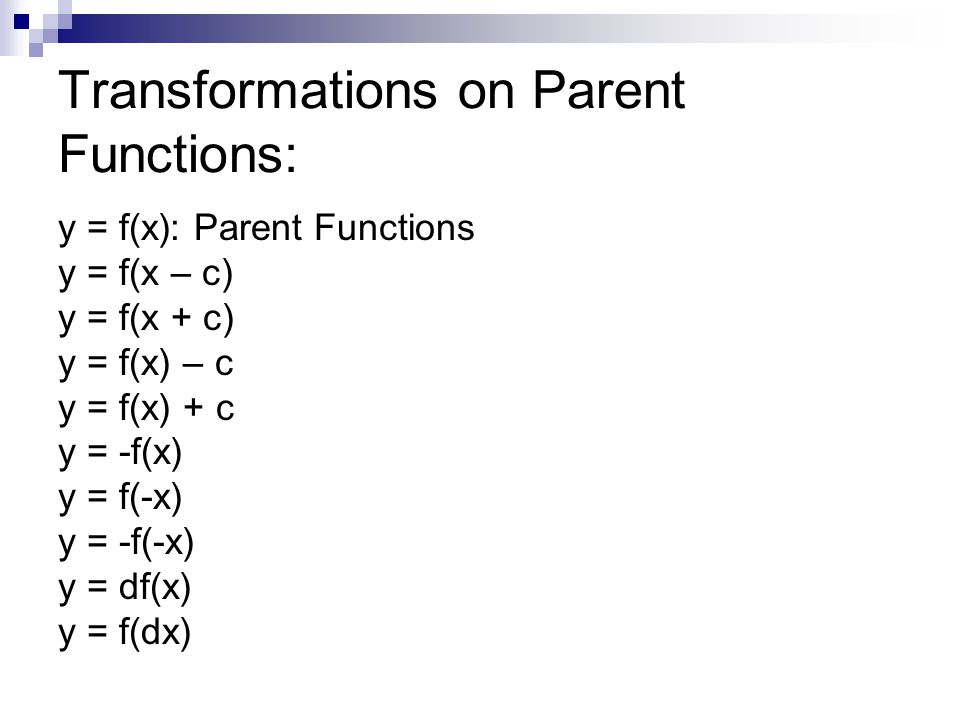 Transformations on Parent Functions: y = f(x): Parent Functions y = f(x – c) y = f(x + c) y = f(x) – c y = f(x) + c y = -f(x) y = f(-x) y = -f(-x) y =
