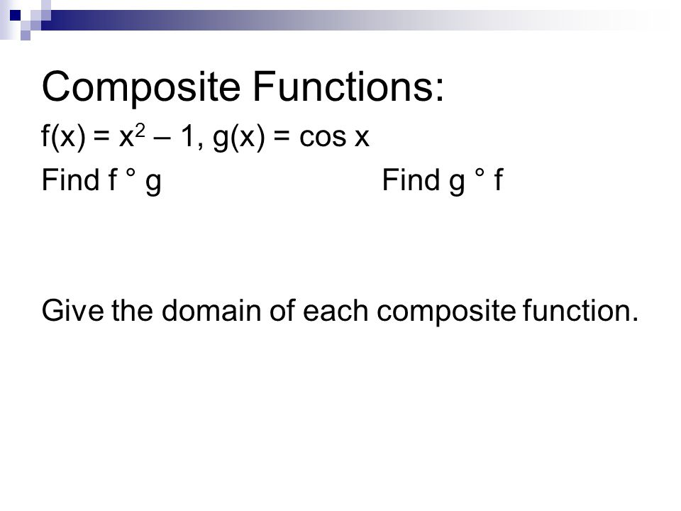 Composite Functions: f(x) = x 2 – 1, g(x) = cos x Find f ° gFind g ° f Give the domain of each composite function.