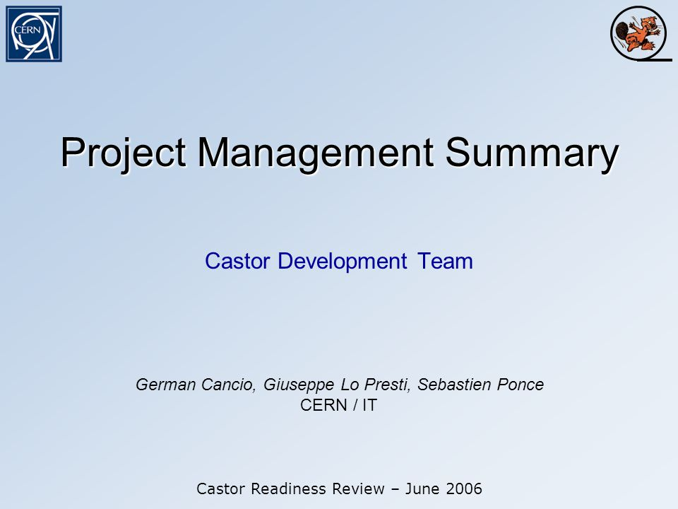 Project Management Summary Castor Development Team Castor Readiness Review – June 2006 German Cancio, Giuseppe Lo Presti, Sebastien Ponce CERN / IT