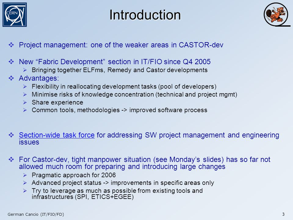 German Cancio (IT/FIO/FD) 3 Introduction  Project management: one of the weaker areas in CASTOR-dev  New Fabric Development section in IT/FIO since Q4 2005  Bringing together ELFms, Remedy and Castor developments  Advantages:  Flexibility in reallocating development tasks (pool of developers)  Minimise risks of knowledge concentration (technical and project mgmt)  Share experience  Common tools, methodologies -> improved software process  Section-wide task force for addressing SW project management and engineering issues Section-wide task force  For Castor-dev, tight manpower situation (see Monday's slides) has so far not allowed much room for preparing and introducing large changes  Pragmatic approach for 2006  Advanced project status -> improvements in specific areas only  Try to leverage as much as possible from existing tools and infrastructures (SPI, ETICS+EGEE)