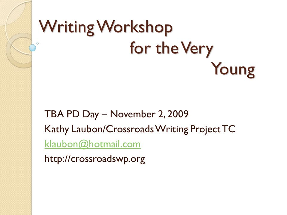 Writing Workshop for the Very Young TBA PD Day – November 2, 2009 Kathy Laubon/Crossroads Writing Project TC klaubon@hotmail.com http://crossroadswp.org