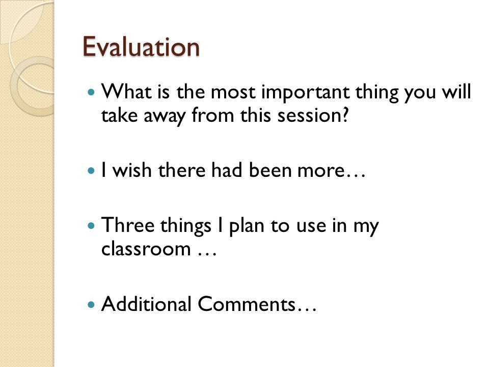 Evaluation What is the most important thing you will take away from this session.