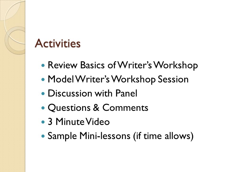 Activities Review Basics of Writer's Workshop Model Writer's Workshop Session Discussion with Panel Questions & Comments 3 Minute Video Sample Mini-lessons (if time allows)
