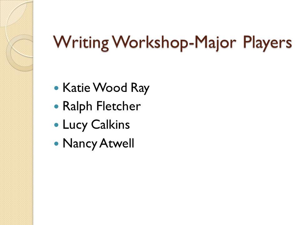 Writing Workshop-Major Players Katie Wood Ray Ralph Fletcher Lucy Calkins Nancy Atwell