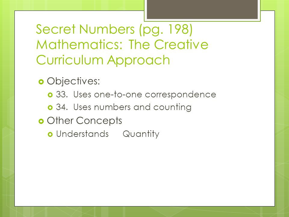 Secret Numbers (pg. 198) Mathematics: The Creative Curriculum Approach  Objectives:  33. Uses one-to-one correspondence  34. Uses numbers and count