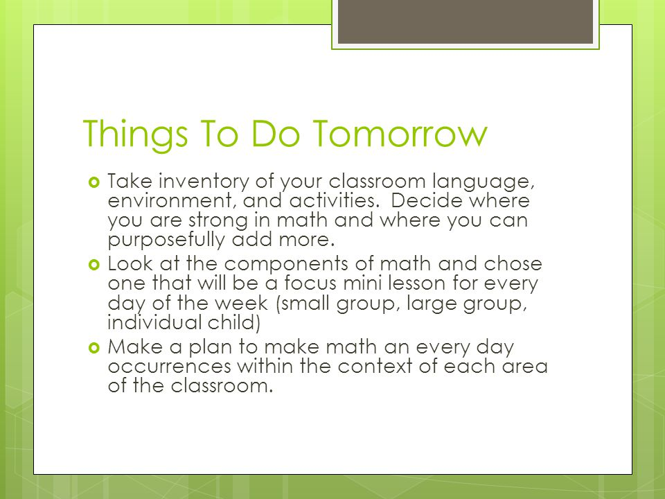Things To Do Tomorrow  Take inventory of your classroom language, environment, and activities. Decide where you are strong in math and where you can