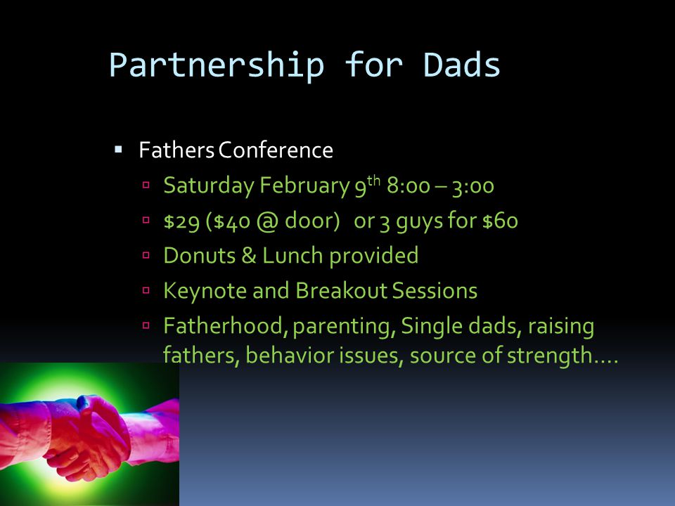  Fathers Conference  Saturday February 9 th 8:00 – 3:00  $29 ($40 @ door) or 3 guys for $60  Donuts & Lunch provided  Keynote and Breakout Sessions  Fatherhood, parenting, Single dads, raising fathers, behavior issues, source of strength….