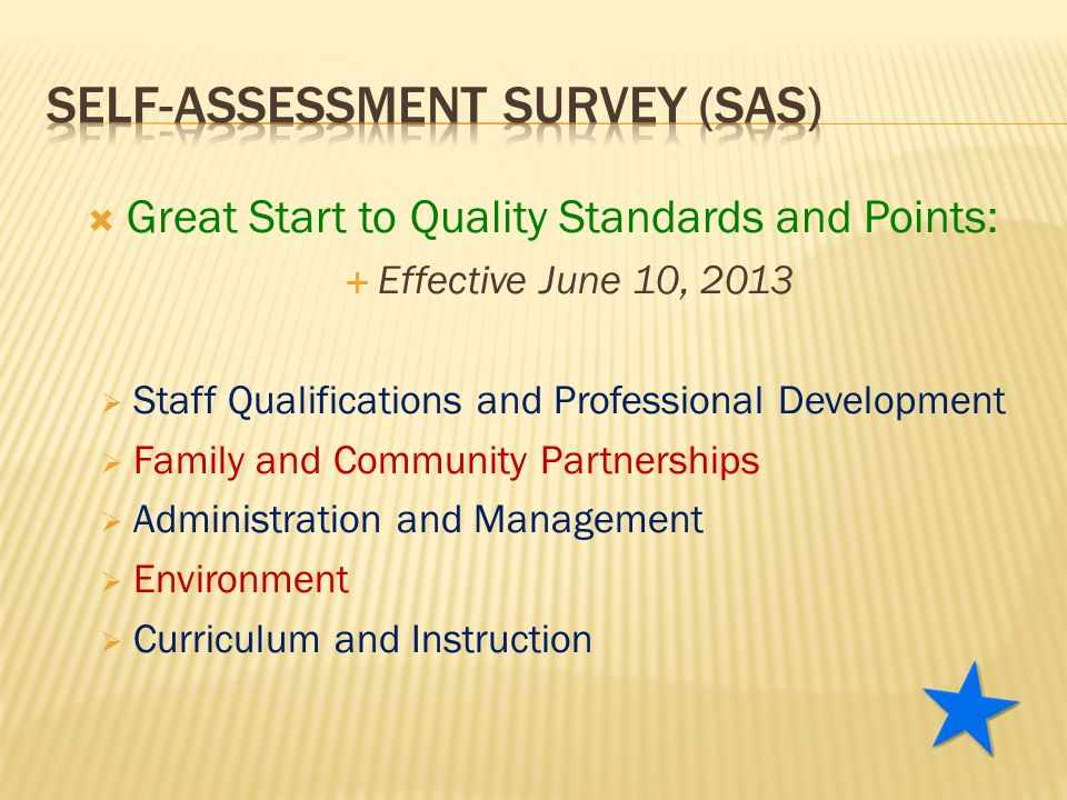  Great Start to Quality Standards and Points:  Effective June 10, 2013  Staff Qualifications and Professional Development  Family and Community Partnerships  Administration and Management  Environment  Curriculum and Instruction