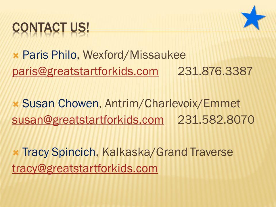 Paris Philo, Wexford/Missaukee paris@greatstartforkids.comparis@greatstartforkids.com231.876.3387  Susan Chowen, Antrim/Charlevoix/Emmet susan@greatstartforkids.comsusan@greatstartforkids.com231.582.8070  Tracy Spincich, Kalkaska/Grand Traverse tracy@greatstartforkids.com