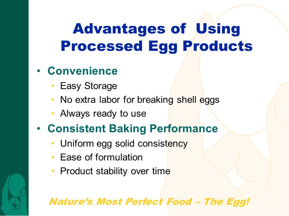 Nature's Most Perfect Food – The Egg! Advantages of Using Processed Egg Products Convenience Easy Storage No extra labor for breaking shell eggs Alway