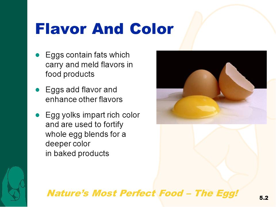 Nature's Most Perfect Food – The Egg! Flavor And Color Eggs contain fats which carry and meld flavors in food products Eggs add flavor and enhance oth