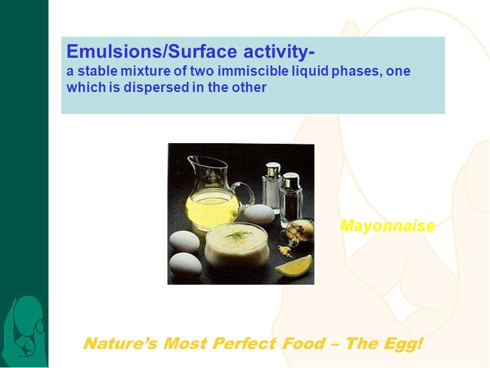 Nature's Most Perfect Food – The Egg! Emulsions/Surface activity- a stable mixture of two immiscible liquid phases, one which is dispersed in the othe