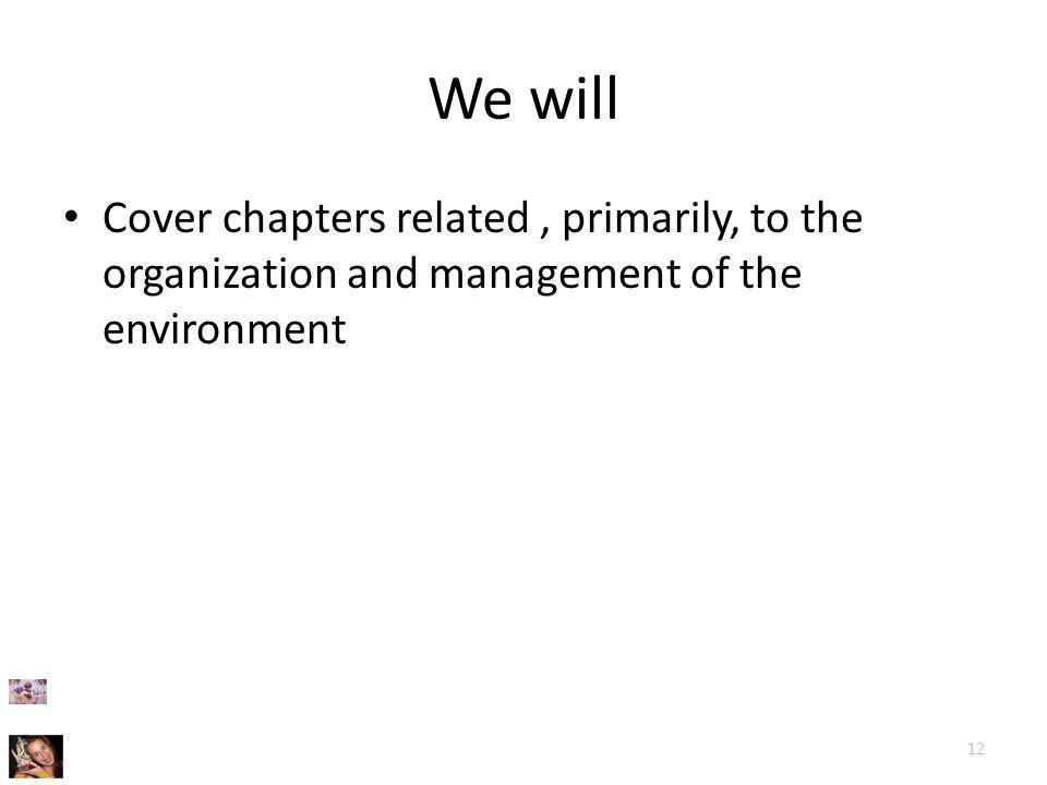We will Cover chapters related, primarily, to the organization and management of the environment 12