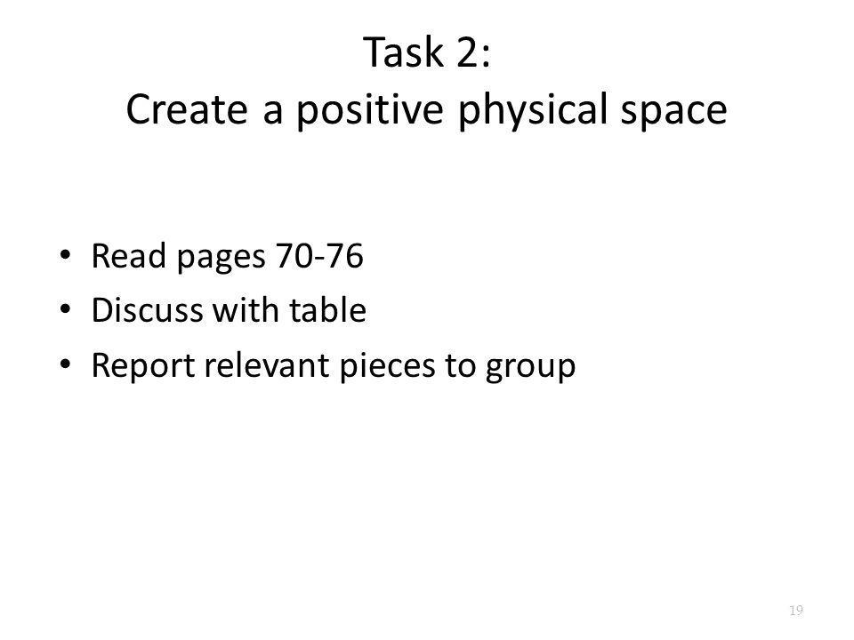 Task 2: Create a positive physical space Read pages 70-76 Discuss with table Report relevant pieces to group 19