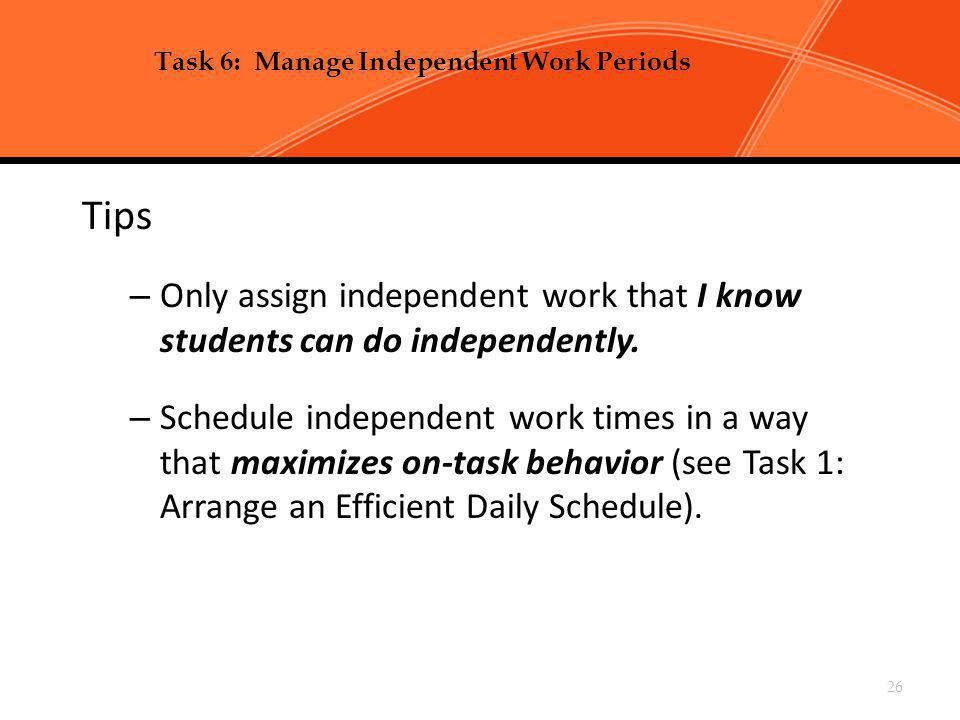 Chapter 2, Task 6: Manage Independent Work Periods p 99-104 Tips – Only assign independent work that I know students can do independently. – Schedule