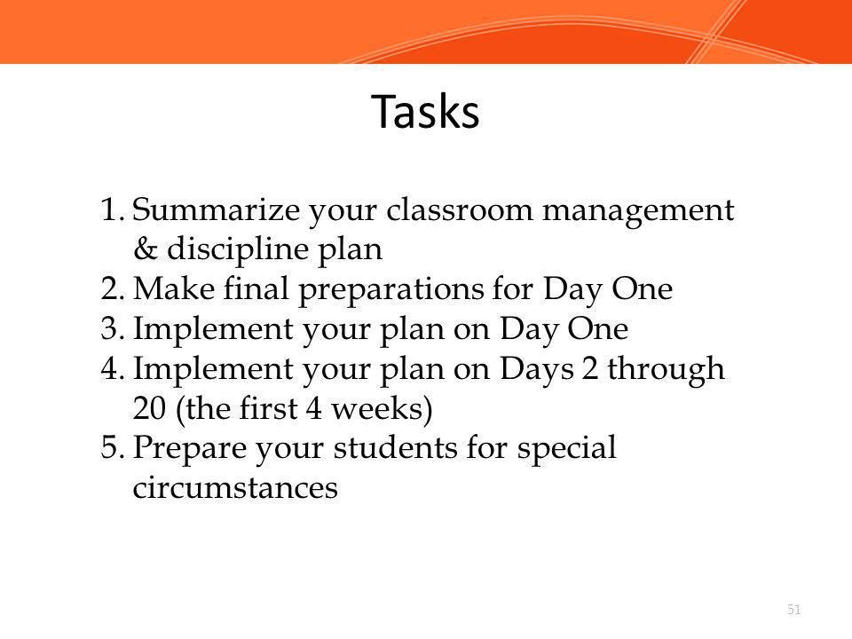 Tasks 51 1.Summarize your classroom management & discipline plan 2.Make final preparations for Day One 3.Implement your plan on Day One 4.Implement yo