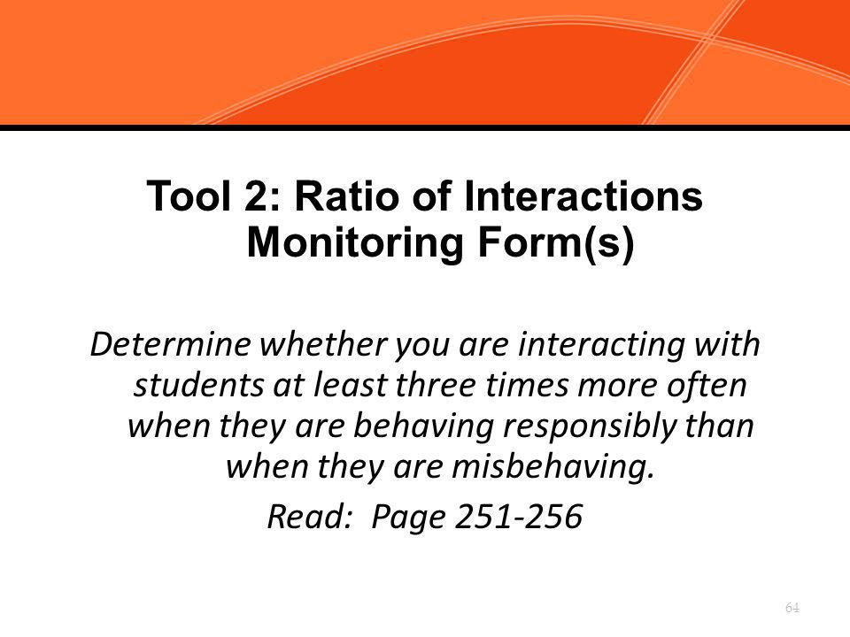 Tool 2: Ratio of Interactions Monitoring Form(s) Determine whether you are interacting with students at least three times more often when they are beh