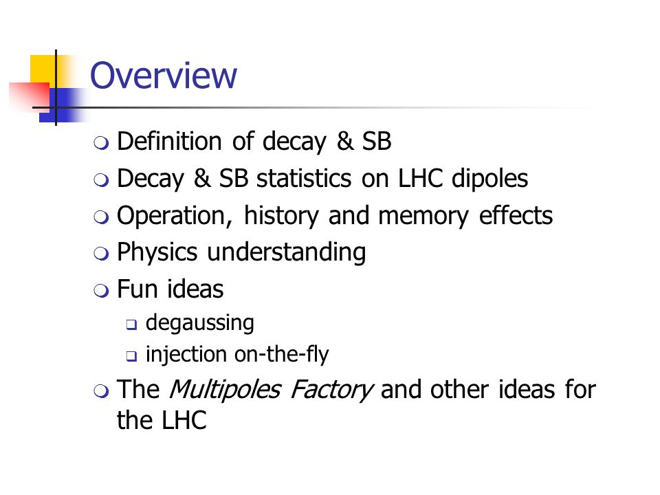Overview  Definition of decay & SB  Decay & SB statistics on LHC dipoles  Operation, history and memory effects  Physics understanding  Fun ideas  degaussing  injection on-the-fly  The Multipoles Factory and other ideas for the LHC