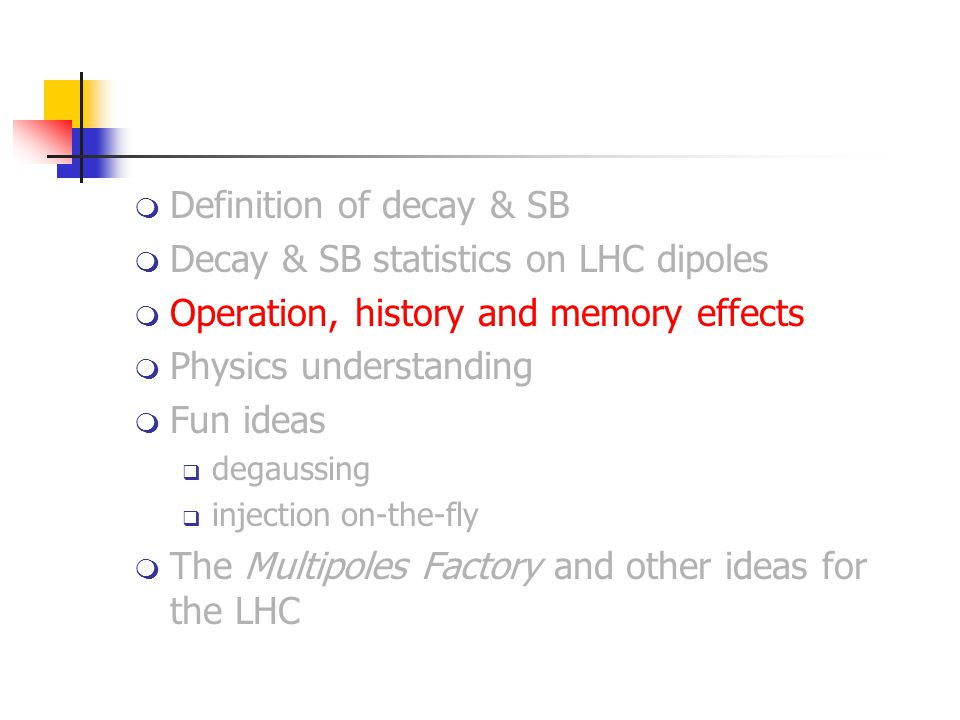  Definition of decay & SB  Decay & SB statistics on LHC dipoles  Operation, history and memory effects  Physics understanding  Fun ideas  degaussing  injection on-the-fly  The Multipoles Factory and other ideas for the LHC