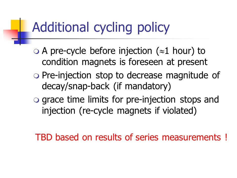 Additional cycling policy  A pre-cycle before injection (  1 hour) to condition magnets is foreseen at present  Pre-injection stop to decrease magnitude of decay/snap-back (if mandatory)  grace time limits for pre-injection stops and injection (re-cycle magnets if violated) TBD based on results of series measurements !