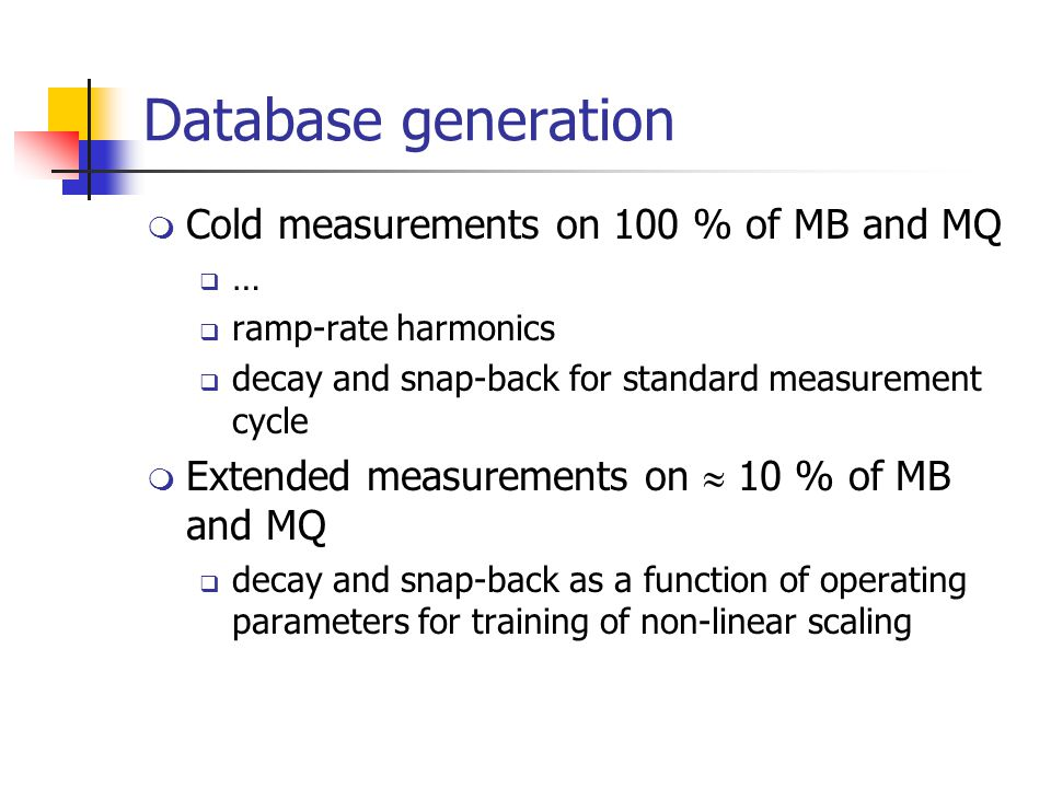 Database generation  Cold measurements on 100 % of MB and MQ  …  ramp-rate harmonics  decay and snap-back for standard measurement cycle  Extended measurements on  10 % of MB and MQ  decay and snap-back as a function of operating parameters for training of non-linear scaling