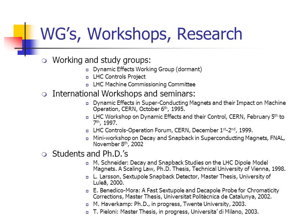 WG's, Workshops, Research  Working and study groups:  Dynamic Effects Working Group (dormant)  LHC Controls Project  LHC Machine Commissioning Committee  International Workshops and seminars:  Dynamic Effects in Super-Conducting Magnets and their Impact on Machine Operation, CERN, October 6 th, 1995.