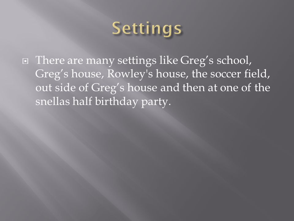  There are many settings like Greg's school, Greg's house, Rowley's house, the soccer field, out side of Greg's house and then at one of the snellas