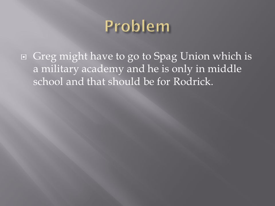  Greg might have to go to Spag Union which is a military academy and he is only in middle school and that should be for Rodrick.