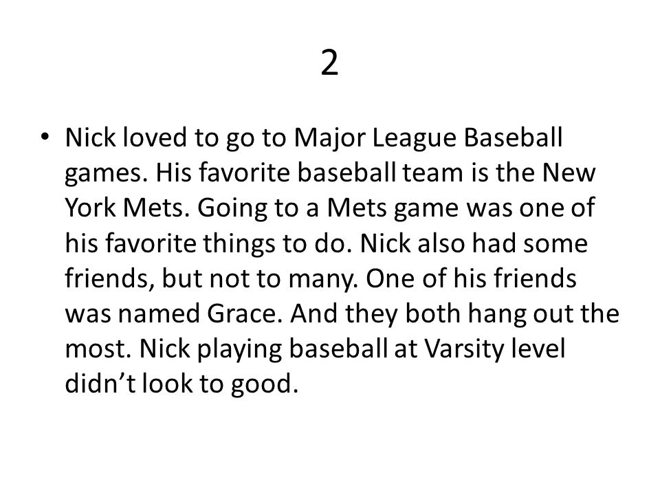 2 Nick loved to go to Major League Baseball games. His favorite baseball team is the New York Mets. Going to a Mets game was one of his favorite thing